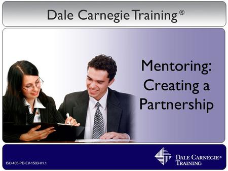 Dale Carnegie Training ® ISO-405-PD-EV-1503-V1.1 Mentoring : Creating a Partnership.