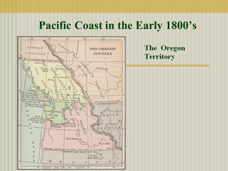 Pacific Coast in the Early 1800's. A. Disputes over the territory of the Pacific Coast (Oregon Territory) 1. Unsettled disputes of the treaty following.