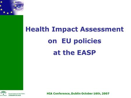 HIA Conference, Dublin October 16th, 2007 Health Impact Assessment on EU policies at the EASP.