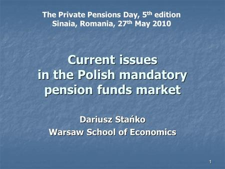 1 Current issues in the Polish mandatory pension funds market Dariusz Stańko Warsaw School of Economics The Private Pensions Day, 5 th edition Sinaia,