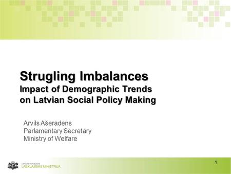 1 Strugling Imbalances Impact of Demographic Trends on Latvian Social Policy Making Arvils Ašeradens Parlamentary Secretary Ministry of Welfare.