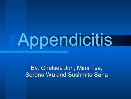 By: Chelsea Jun, Mimi Tse, Serena Wu and Sushmita Saha Appendicitis.