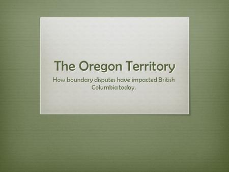 The Oregon Territory How boundary disputes have impacted British Columbia today.