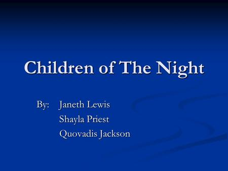 Children of The Night By:Janeth Lewis Shayla Priest Quovadis Jackson.