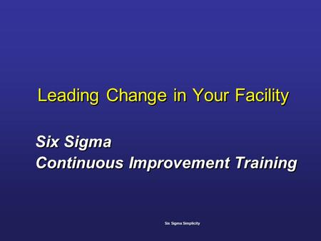 Leading Change in Your Facility Six Sigma Continuous Improvement Training Six Sigma Continuous Improvement Training Six Sigma Simplicity.
