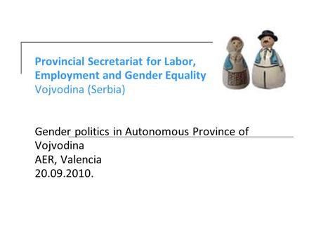 Provincial Secretariat for Labor, Employment and Gender Equality Vojvodina (Serbia) Gender politics in Autonomous Province of Vojvodina AER, Valencia 20.09.2010.