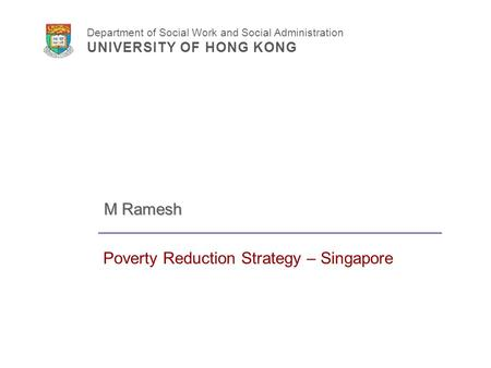 Department of Social Work and Social Administration UNIVERSITY OF HONG KONG Poverty Reduction Strategy – Singapore M Ramesh.