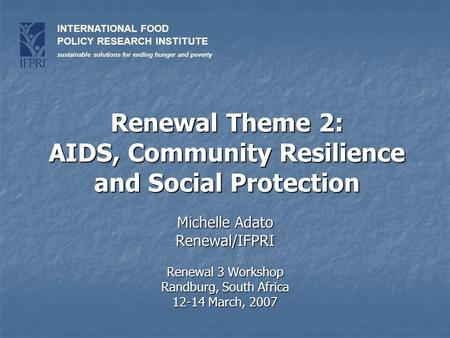 INTERNATIONAL FOOD POLICY RESEARCH INSTITUTE sustainable solutions for ending hunger and poverty Renewal Theme 2: AIDS, Community Resilience and Social.