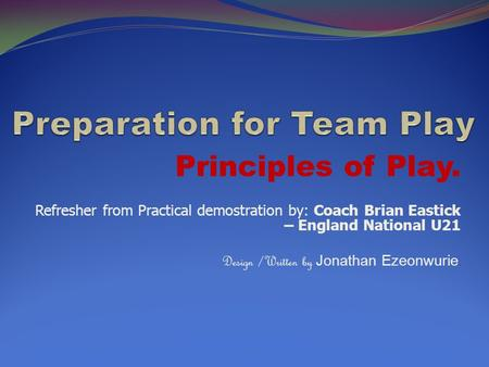 Principles of Play. Refresher from Practical demostration by: Coach Brian Eastick – England National U21 Design /Written by Jonathan Ezeonwurie.