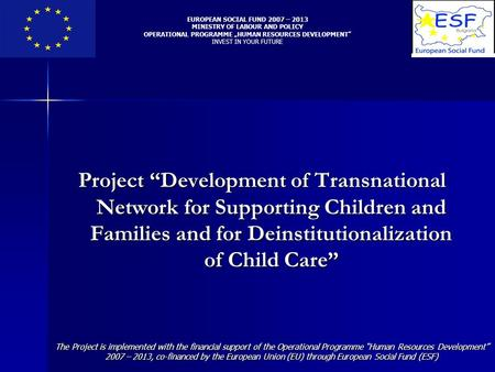 "Project ""Development of Transnational Network for Supporting Children and Families and for Deinstitutionalization of Child Care"" EUROPEAN SOCIAL FUND 2007."