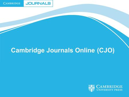 Cambridge Journals Online (CJO). CJO – E Publishing Service Content Delivery Site Administration Online Production Online Marketing and Promotion Customer.