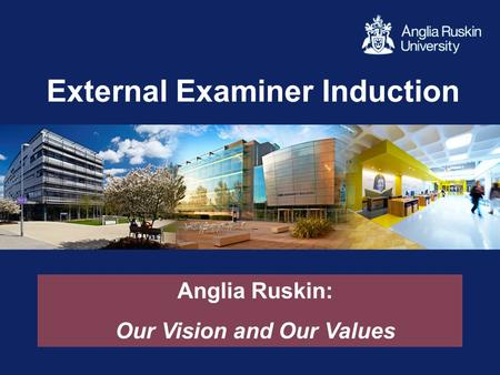 External Examiner Induction Anglia Ruskin: Our Vision and Our Values.