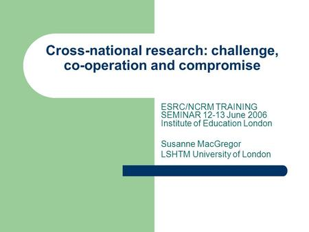 Cross-national research: challenge, co-operation and compromise ESRC/NCRM TRAINING SEMINAR 12-13 June 2006 Institute of Education London Susanne MacGregor.