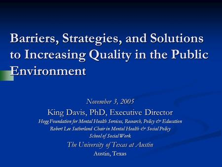 Barriers, Strategies, and Solutions to Increasing Quality in the Public Environment November 3, 2005 King Davis, PhD, Executive Director Hogg Foundation.