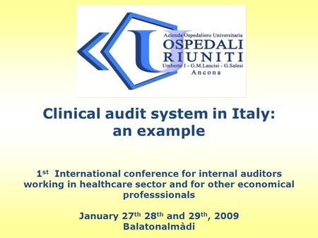 Clinical audit system in Italy: an example 1 st International conference for internal auditors working in healthcare sector and for other economical professsionals.