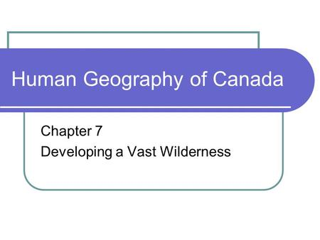 Human Geography of Canada Chapter 7 Developing a Vast Wilderness.