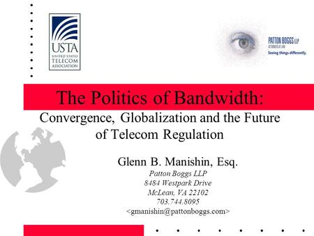 The Politics of Bandwidth: Convergence, Globalization and the Future of Telecom Regulation Glenn B. Manishin, Esq. Patton Boggs LLP 8484 Westpark Drive.