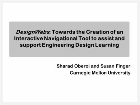 Sharad Oberoi and Susan Finger Carnegie Mellon University DesignWebs: Towards the Creation of an Interactive Navigational Tool to assist and support Engineering.