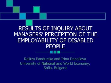 RESULTS OF INQUIRY ABOUT MANAGERS' PERCEPTION OF THE EMPLOYABILITY OF DISABLED PEOPLE Ralitza Pandurska and Irina Danailova University of National and.