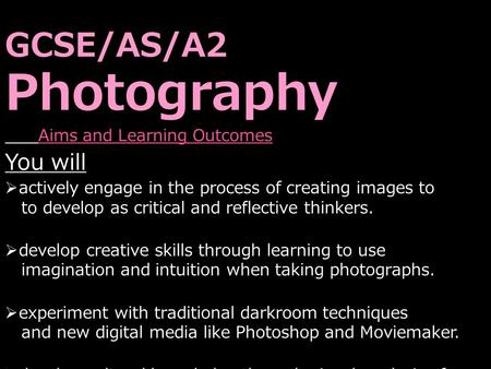 GCSE/AS/A2 Photography Aims and Learning Outcomes You will  actively engage in the process of creating images to to develop as critical and reflective.