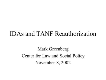 IDAs and TANF Reauthorization Mark Greenberg Center for Law and Social Policy November 8, 2002.