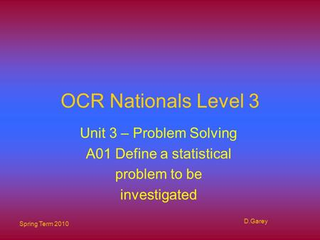 Spring Term 2010 D.Garey OCR Nationals Level 3 Unit 3 – Problem Solving A01 Define a statistical problem to be investigated.