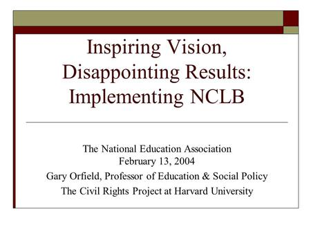 Inspiring Vision, Disappointing Results: Implementing NCLB The National Education Association February 13, 2004 Gary Orfield, Professor of Education &