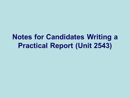 Notes for Candidates Writing a Practical Report (Unit 2543)