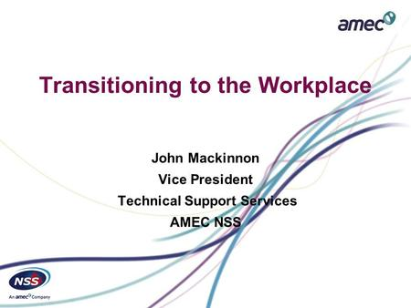 Transitioning to the Workplace John Mackinnon Vice President Technical Support Services AMEC NSS.
