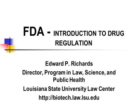 FDA - INTRODUCTION TO DRUG REGULATION Edward P. Richards Director, Program in Law, Science, and Public Health Louisiana State University Law Center