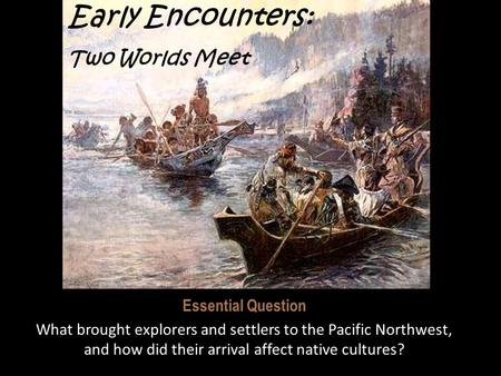 Early Encounters: Two Worlds Meet Essential Question What brought explorers and settlers to the Pacific Northwest, and how did their arrival affect native.