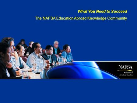 What You Need to Succeed The NAFSA Education Abroad Knowledge Community.