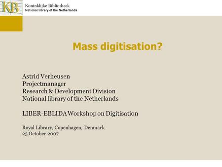 Mass digitisation? Astrid Verheusen Projectmanager Research & Development Division National library of the Netherlands LIBER-EBLIDA Workshop on Digitisation.