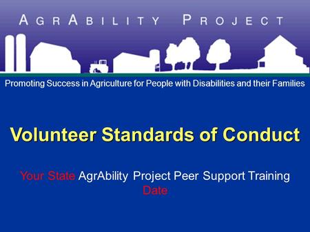 Volunteer Standards of Conduct Volunteer Standards of Conduct Your State AgrAbility Project Peer Support Training Date Promoting Success in Agriculture.