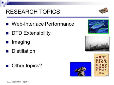 2002 September -- ejk/UF RESEARCH TOPICS Web-Interface Performance DTD Extensibility Imaging Distillation Other topics?