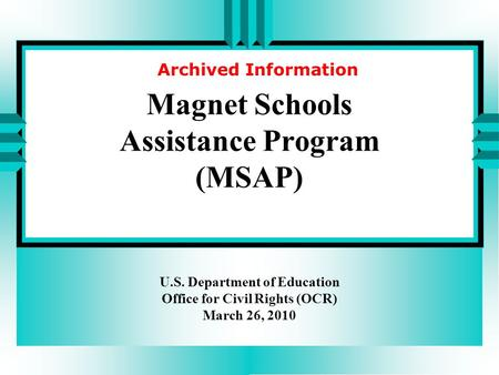 Magnet Schools Assistance Program (MSAP) U.S. Department of Education Office for Civil Rights (OCR) March 26, 2010 Archived Information.