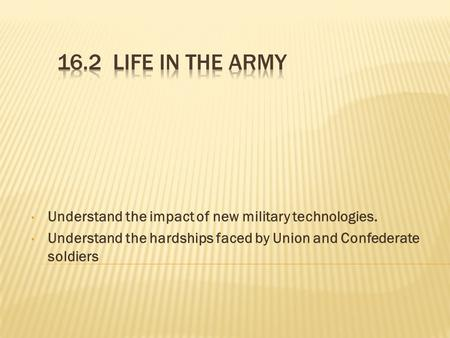 Understand the impact of new military technologies. Understand the hardships faced by Union and Confederate soldiers.