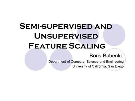 Boris Babenko Department of Computer Science and Engineering University of California, San Diego Semi-supervised and Unsupervised Feature Scaling.