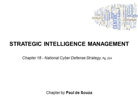 STRATEGIC INTELLIGENCE MANAGEMENT Chapter by Paul de Souza Chapter 18 - National Cyber Defense Strategy, Pg. 224.