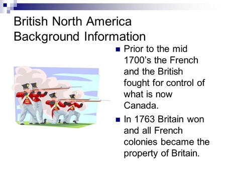 British North America Background Information Prior to the mid 1700's the French and the British fought for control of what is now Canada. In 1763 Britain.