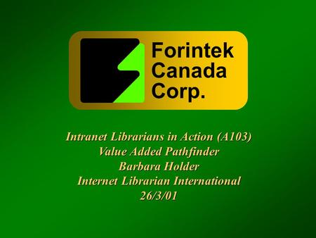Forintek Canada Corp. Intranet Librarians in Action (A103) Value Added Pathfinder Barbara Holder Internet Librarian International 26/3/01 Intranet Librarians.