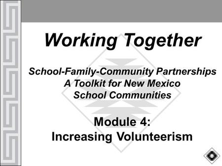 Working Together School-Family-Community Partnerships A Toolkit for New Mexico School Communities Module 4: Increasing Volunteerism.