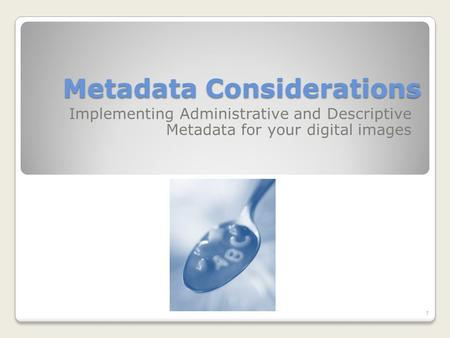 Metadata Considerations Implementing Administrative and Descriptive Metadata for your digital images 1.