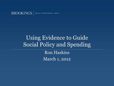 Using Evidence to Guide Social Policy and Spending Ron Haskins March 1, 2012.