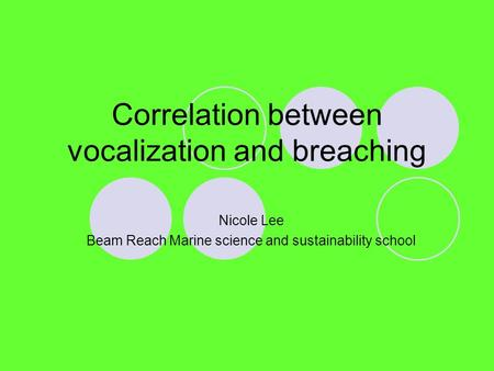 Correlation between vocalization and breaching Nicole Lee Beam Reach Marine science and sustainability school.