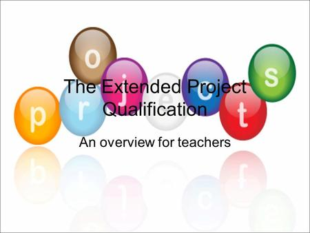 The Extended Project Qualification An overview for teachers.