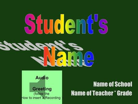 Name of School Name of Teacher * Grade Audio Greeting (follow the How to insert a Recording )