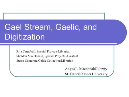 Gael Stream, Gaelic, and Digitization Rita Campbell, Special Projects Librarian Sheldon MacDonald, Special Projects Assistant Susan Cameron, Celtic Collection.