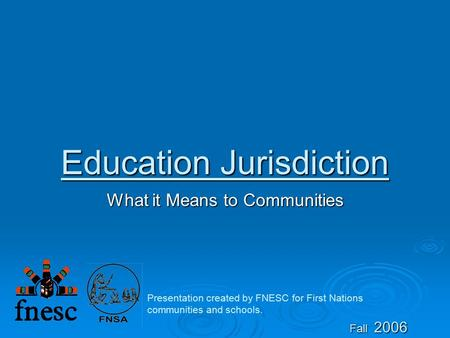 Education Jurisdiction What it Means to Communities Fall 2006 Presentation created by FNESC for First Nations communities and schools.