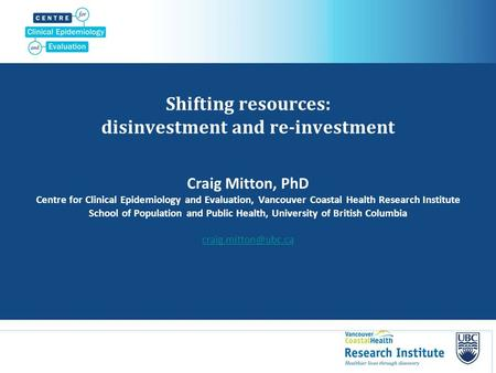 Shifting resources: disinvestment and re-investment Craig Mitton, PhD Centre for Clinical Epidemiology and Evaluation, Vancouver Coastal Health Research.